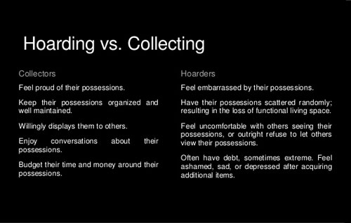 collecting and hoarding There's a huge difference between having a hoarding disorder and  simply  collecting and holding onto belongings does not a hoarder make.